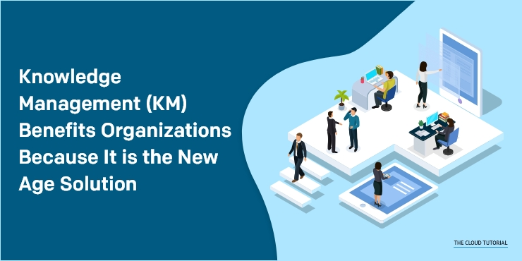 Knowledge Management (KM) Benefits Organizations Because It